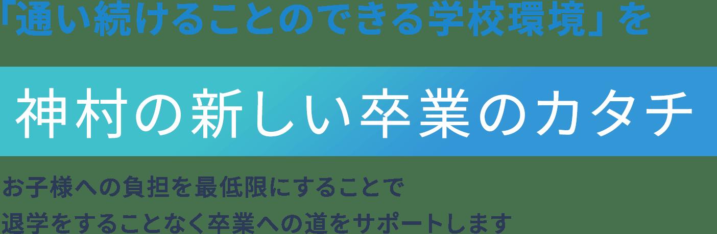 「通い続けることのできる学校環境」を 神村の新しい卒業のカタチ お子様への負担を最低限にすることで退学をすることなく卒業への道をサポートします